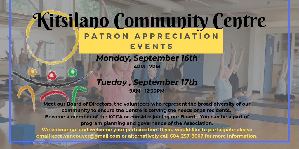 Patron Appreciation Events will be hosted September 16th (4PM - 7PM) and 17th (9AM - 12:30PM). Great opportunity to meet our Board of Directors, the volunteers who represent the broad diversity of our community to ensure the Centre is serving the needs of all residents. We want to hear from you! Become a member of the KCCA or consider joining our Board - You can be a part of program planning and governance of the Association. We encourage and welcome your participation! If you would like to participate please email kcca.vancouver@gmail.com or alternatively call 604-257-8607 for more information.