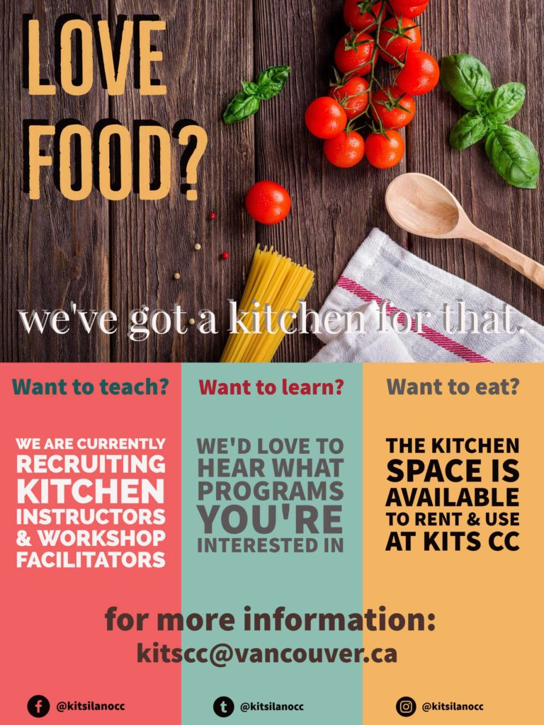 Love Food? We've Got a kitchen for that We are currently recruiting Kitchen Instructors and Workshop Facilitators. Want to Learn We'd love to hear what programs you're interested in Want to eat? The Kitchen Space is avaialable to rent and use at Kitsilano Community Centre For more information: kitscc@vancouver.ca F | T | I @kitsilanocc