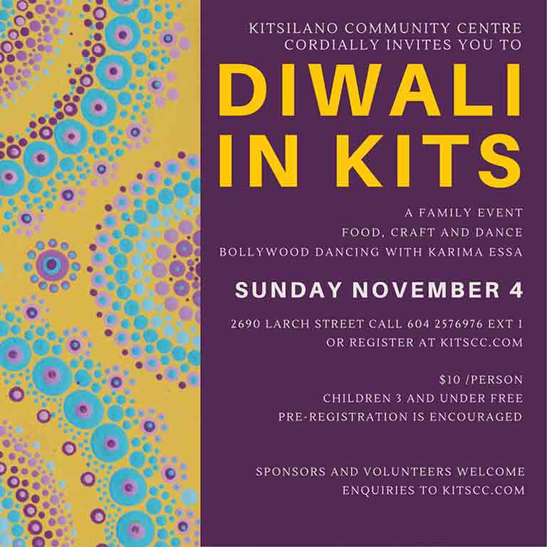 Diwali in Kits Sunday November 4, 4:00-6:00pm Celebrate Diwali, the Hindu celebration of light at the Kitsilano Community Centre. Activities include Bollywood dancing, henna tattoos, diya painting, saree draping, Chai from Trudy Ann, refreshments from Jolly's and All India Restaurant, as well as Panago Pizza! A great event for the family! $8 registration is inclusive of activities and treats.