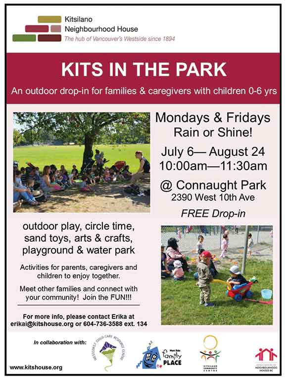 Kits in the Park An outdoor drop-in for families & caregivers with children 0-6 yrs Mondays & Fridays Rain or Shine! July 6-August 24 10:00am-11:30am @Connaught Park Free Drop-in outdorr play, circle time, sand toys, arts & crafts playground & water park Activities for parents, caregivers and children to enjoy together! Meet other families and conne t with your community! Join the Fun! For more info, please contact Erika at *protected email* or 604-736-3588 ext 134