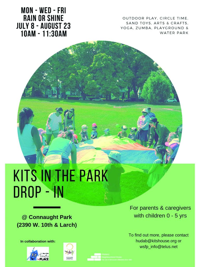 Kits in the Park Drop-In Monday, Wednesday, Friday July 8-August 23 10:00-11:30am Outdoor Play, Circle Time, Sand Toys, Arts & Crafts, Yoga, Zumba, Playground & Water Park At Connaught Park (2390 W. 10th & Larch For parents & caregivers with children 0-5yrs