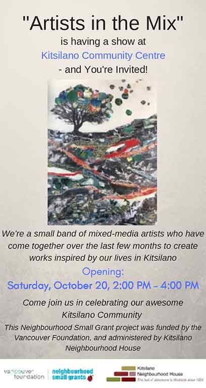 """Artists in the Mix"" is having a show at Kitsilano Community Centre - and You're Invited! We're a small band of mixed-media artists who have come together over the last few months to create works inspired by our lives in Kitsilano Opening: Saturday, October 20, 2:00 PM - 4:00 PM Come join us in celebrating our awesome Kitsilano Community This Neighbourhood Small Grant project was funded by the Vancouver Foundation, and administered by Kitsilano Neighbourhood House"