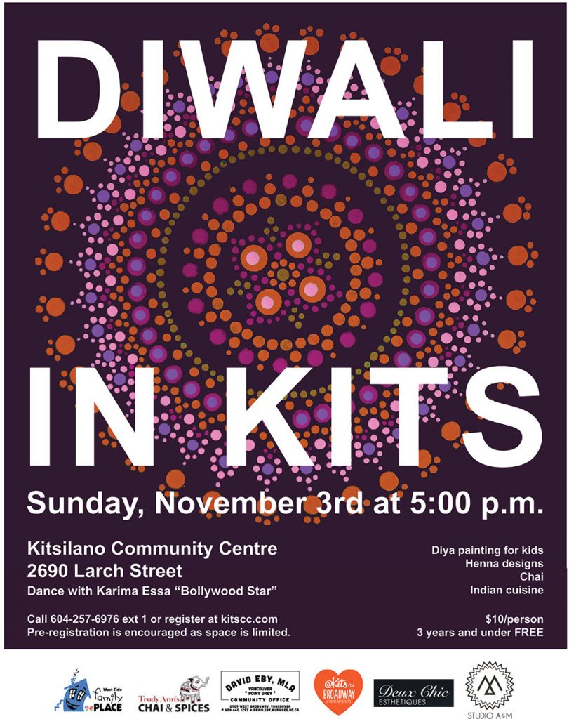 Celebrate Diwali, the Hindu celebration of light at the Kitsilano Community Centre. Activities include a Bollywood dance workshop with Karima Essa, henna tattoos from Deux Chic Esthetiques, Diya painting with West Side Family Place, photobooth from Studio A&M, Chai from Trudy Ann and refreshments from Handi Grill and Panago! A great event for the family! $10 per person registration is inclusive of activities and treats. Sunday November 3 5:00 pm to 7:00 pm