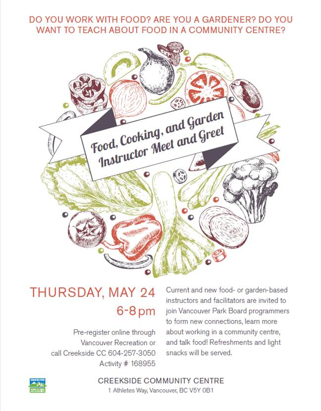 """May 24, 2018 Thu 6pm to 8pm Are you a """"food or garden based"""" instructor looking to teach your skills? Did you know that a community centre is a great place to do this? Come and join us and meet community centre staff, networking opportunities, information session, mingle with other instructors and centre staff, as well as share some light refreshments and snacks. Food and kitchen based programming can include a variety of skills sharing, education and social activities around food. Examples include: Bulk buying clubs, Celebrations, pop-up dinners, special events and types of food service, Children, youth, and adult cooking classes Community kitchens, Connecting cooking and gardening, Food preparation and preservation method workshops, Meal programs, Nutritional and healthy eating basics, Potlucks and much more!"""
